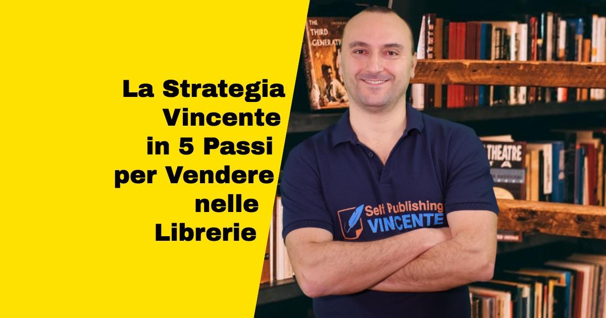 La Strategia Vincente in 5 Passi per Vendere con Continuità il Tuo Libro nelle Librerie